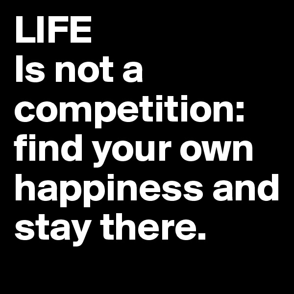 LIFE Is not a competition: find your own happiness and stay there.