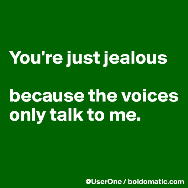 You're just jealous  because the voices only talk to me.