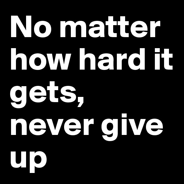 No matter how hard it gets, never give up