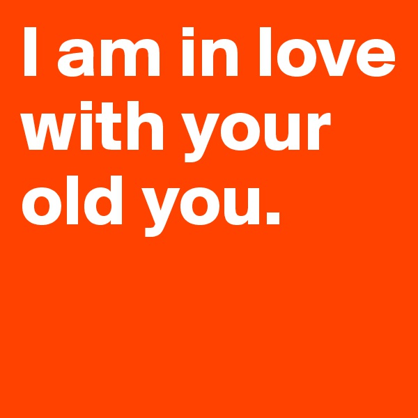 I am in love with your old you.