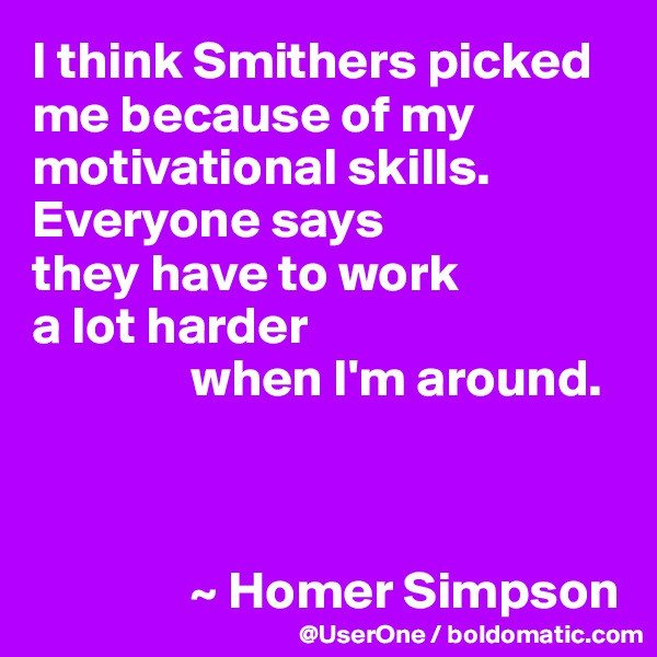 I think Smithers picked me because of my motivational skills. Everyone says they have to work a lot harder                 when I'm around.                   ~ Homer Simpson