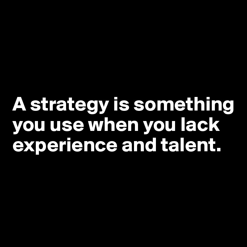 A strategy is something you use when you lack experience and talent.