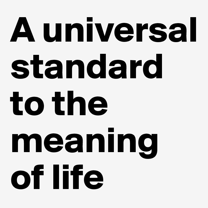 A universal standard to the meaning of life