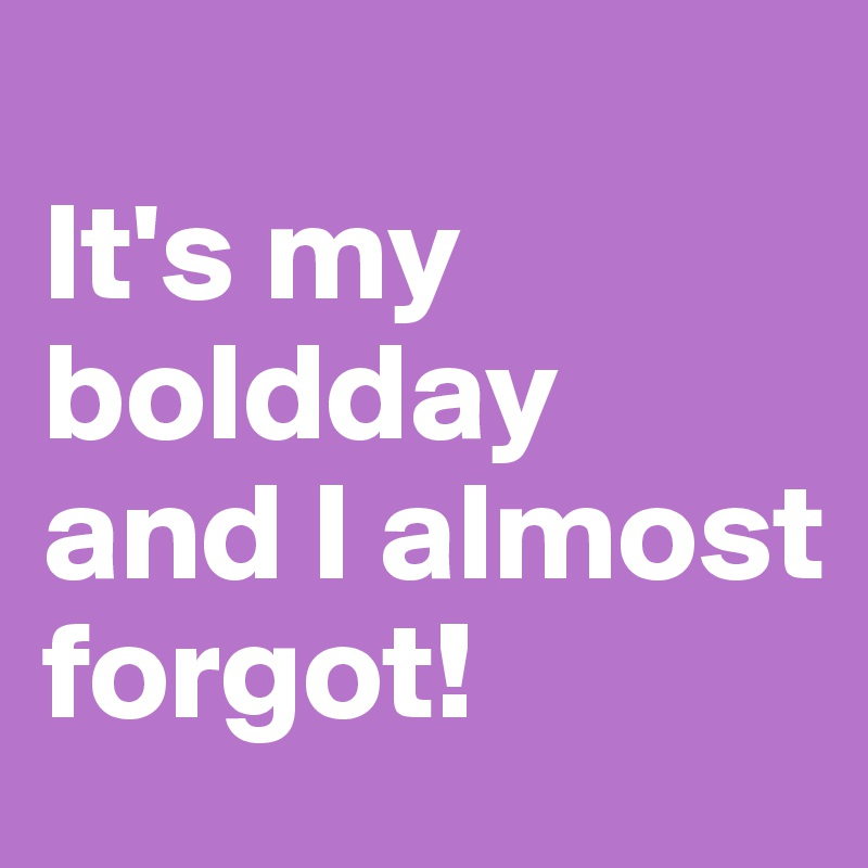 It's my boldday and I almost forgot!
