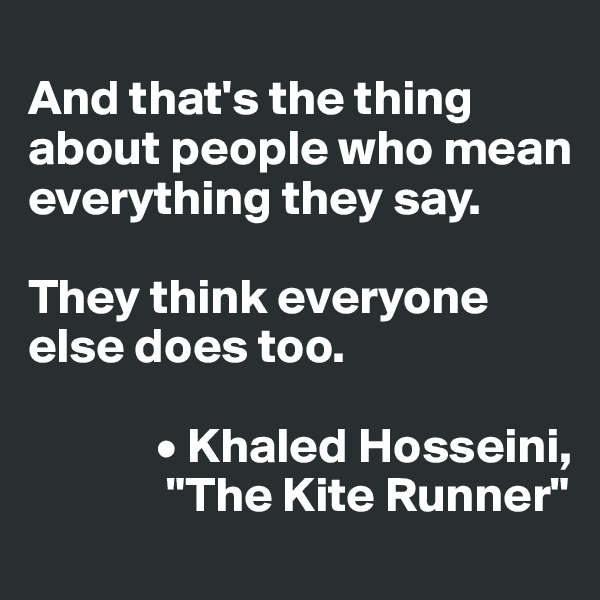 """And that's the thing about people who mean everything they say.   They think everyone else does too.               • Khaled Hosseini,               """"The Kite Runner"""""""