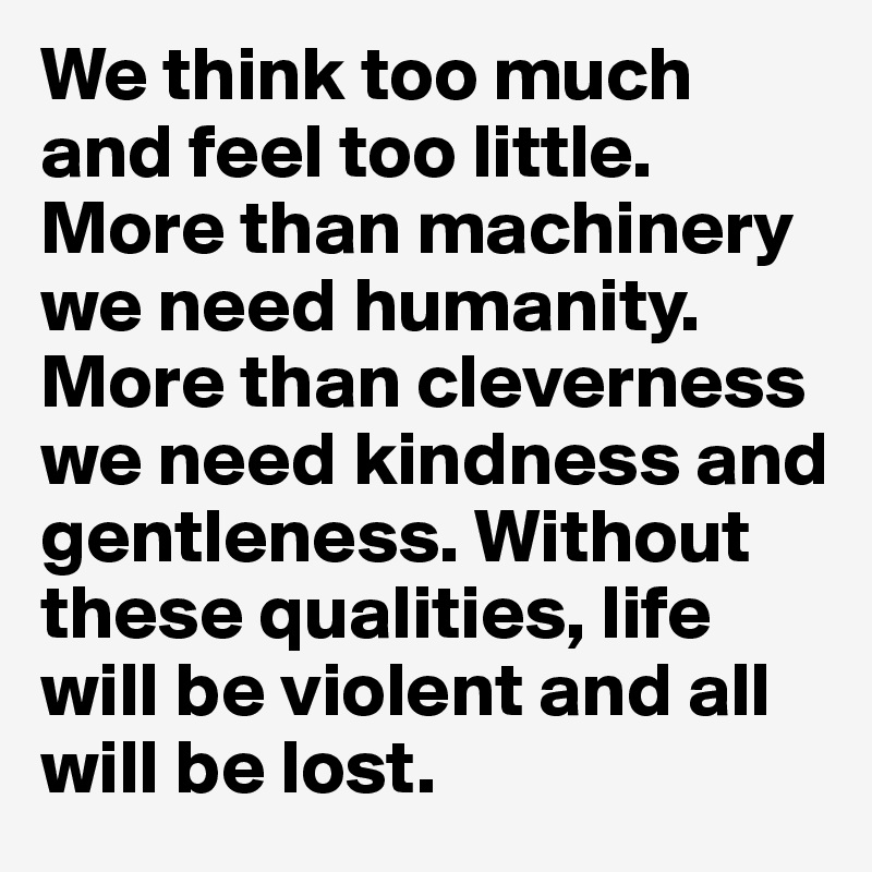 We think too much and feel too little. More than machinery we need humanity. More than cleverness we need kindness and gentleness. Without these qualities, life will be violent and all will be lost.