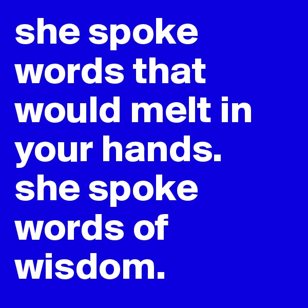 she spoke words that would melt in your hands. she spoke words of wisdom.