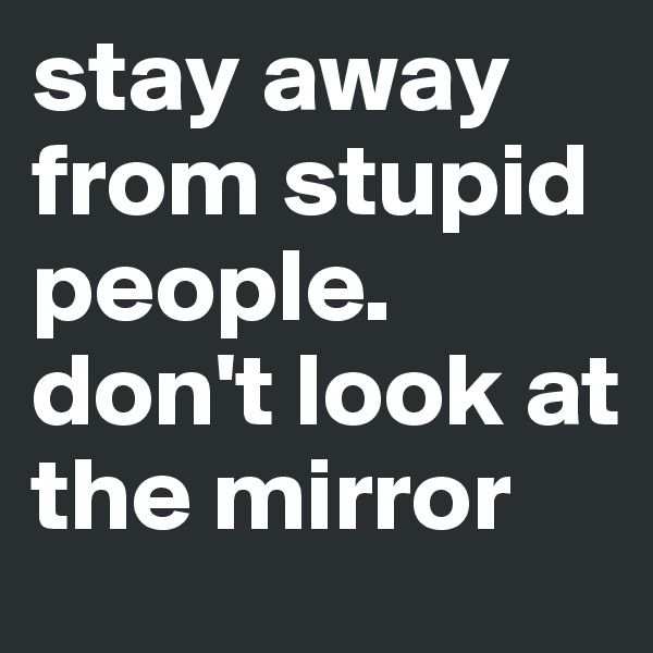 stay away from stupid people. don't look at the mirror
