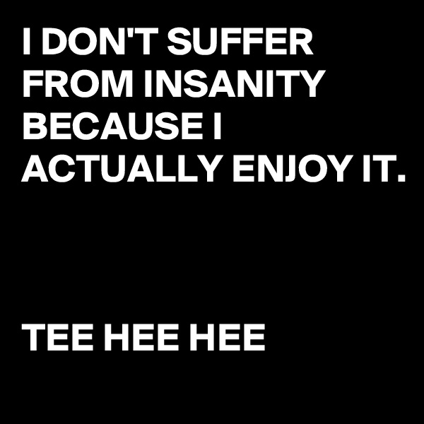 I DON'T SUFFER FROM INSANITY BECAUSE I ACTUALLY ENJOY IT.     TEE HEE HEE