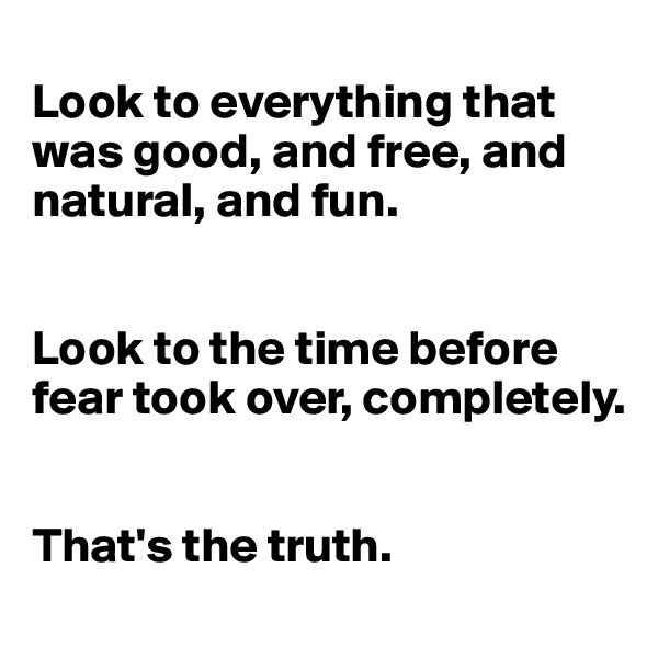 Look to everything that was good, and free, and natural, and fun.   Look to the time before fear took over, completely.   That's the truth.