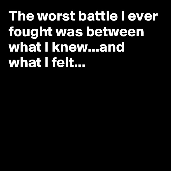 The worst battle I ever fought was between what I knew...and what I felt...