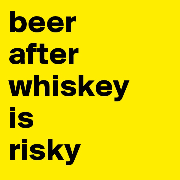 beer after whiskey is risky