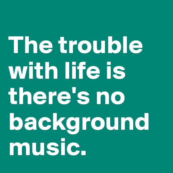 The trouble with life is there's no background music.