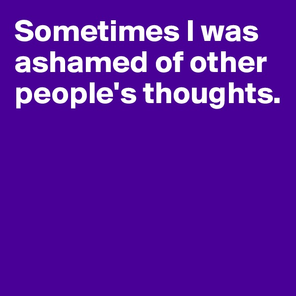Sometimes I was ashamed of other people's thoughts.