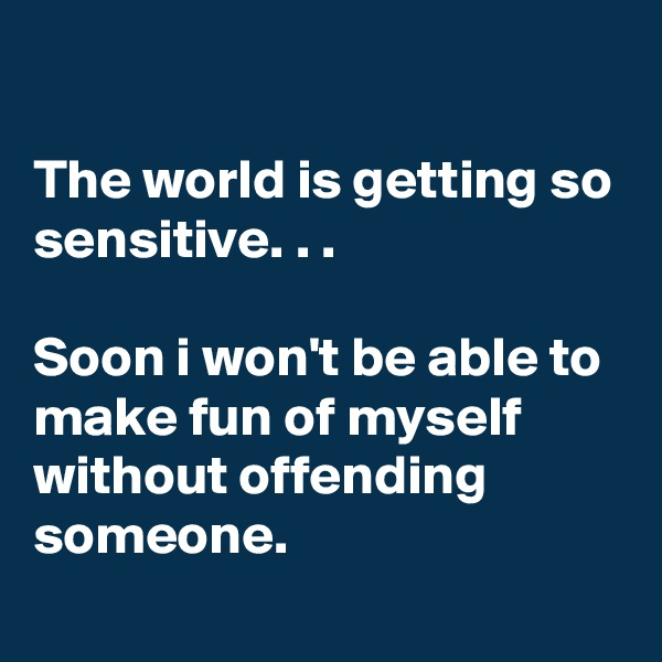 The world is getting so sensitive. . .  Soon i won't be able to make fun of myself without offending someone.