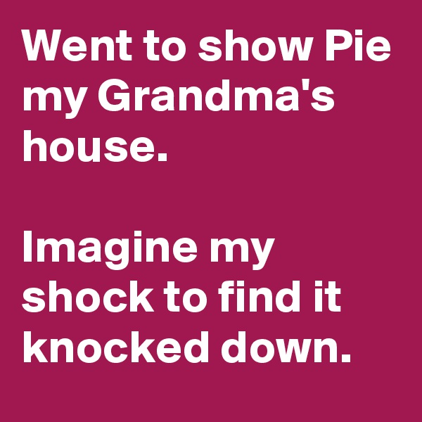Went to show Pie my Grandma's house.   Imagine my shock to find it knocked down.