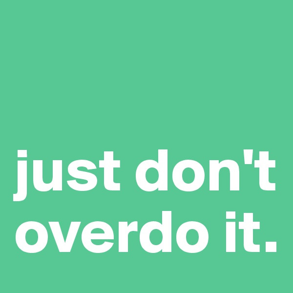 just don't overdo it.