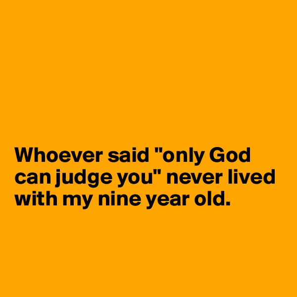 "Whoever said ""only God can judge you"" never lived with my nine year old."