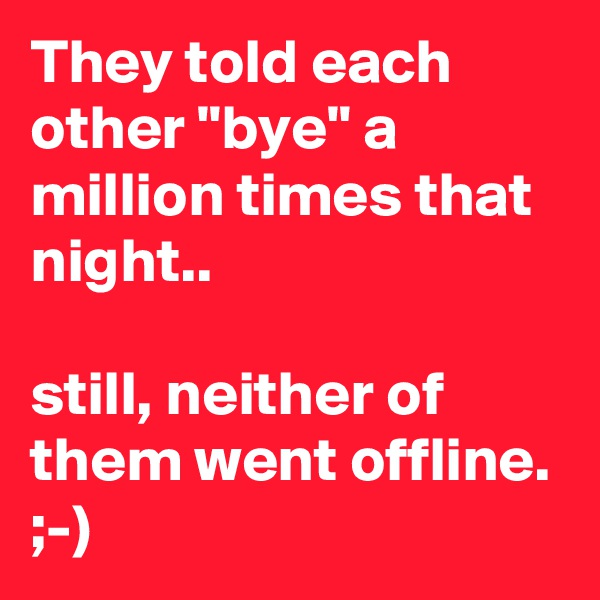 "They told each other ""bye"" a million times that night..  still, neither of them went offline. ;-)"