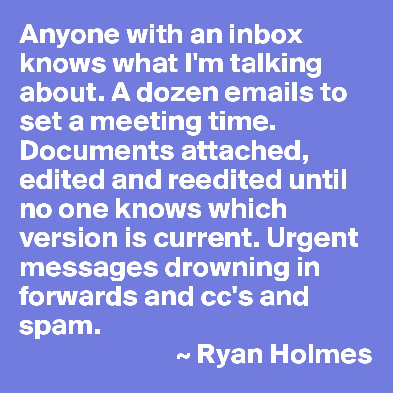 Anyone with an inbox knows what I'm talking about. A dozen emails to set a meeting time. Documents attached, edited and reedited until no one knows which version is current. Urgent messages drowning in forwards and cc's and spam.                            ~ Ryan Holmes