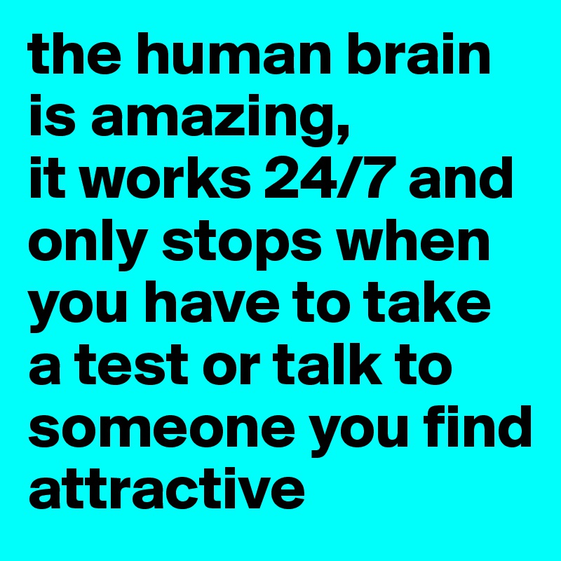 the human brain is amazing,  it works 24/7 and only stops when you have to take a test or talk to someone you find attractive