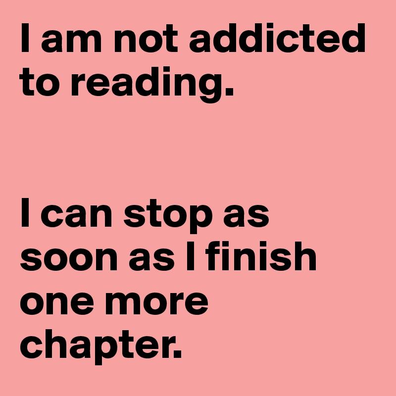 I am not addicted to reading.   I can stop as soon as I finish one more chapter.