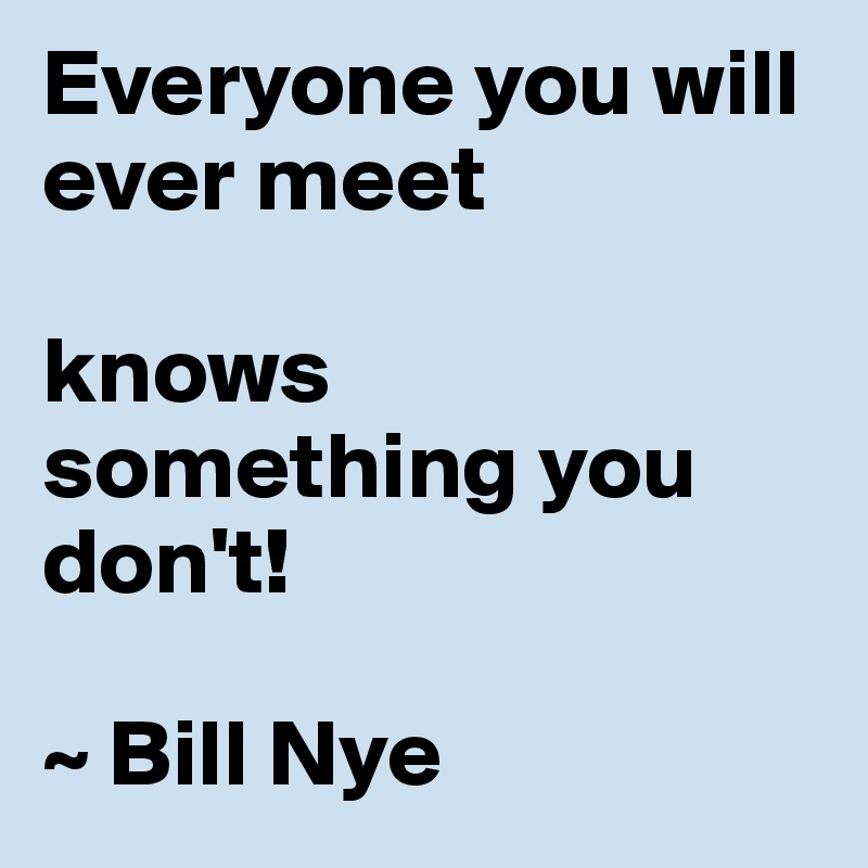 Everyone you will ever meet  knows something you don't!  ~ Bill Nye