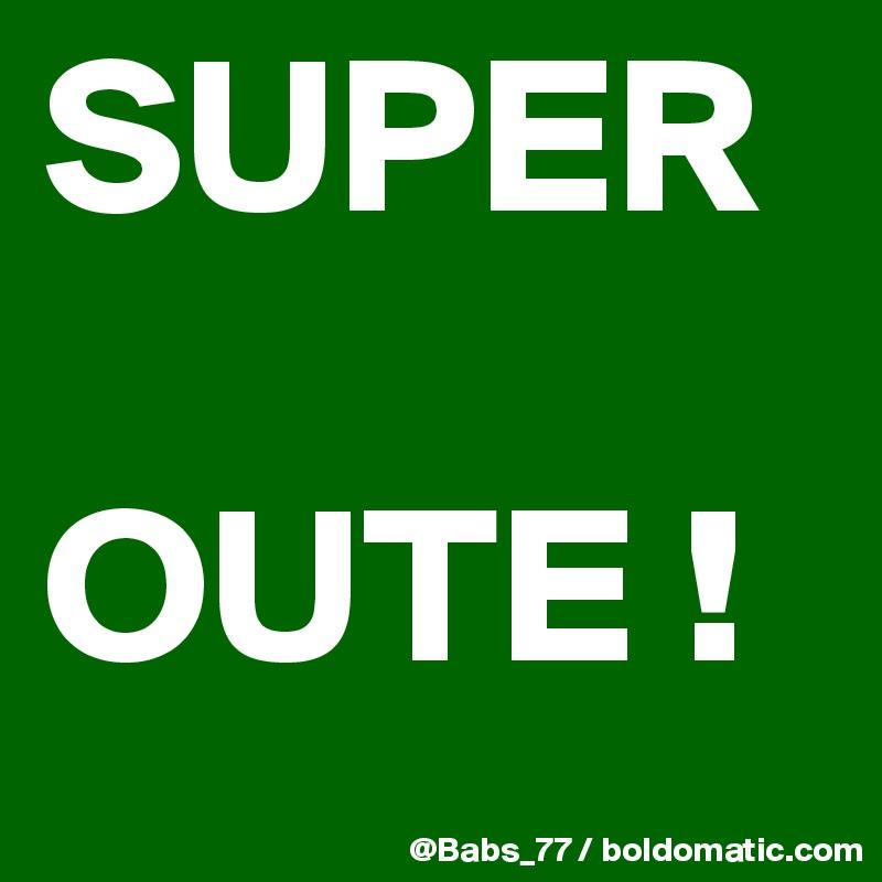 SUPER  OUTE !