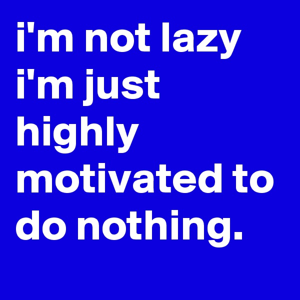 i'm not lazy i'm just highly motivated to do nothing.