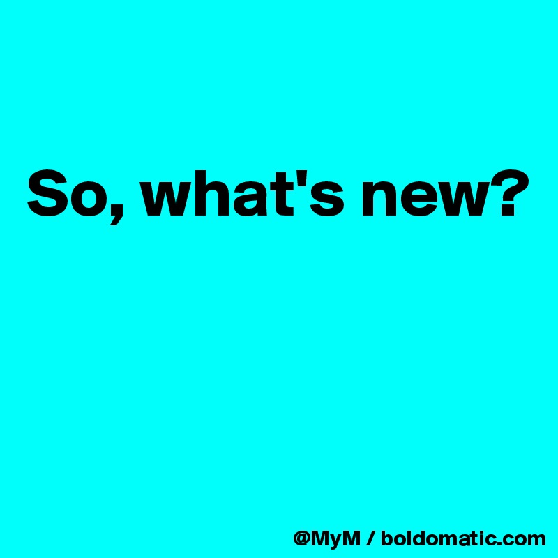 So, what's new?