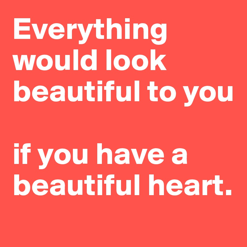 Everything would look beautiful to you   if you have a beautiful heart.