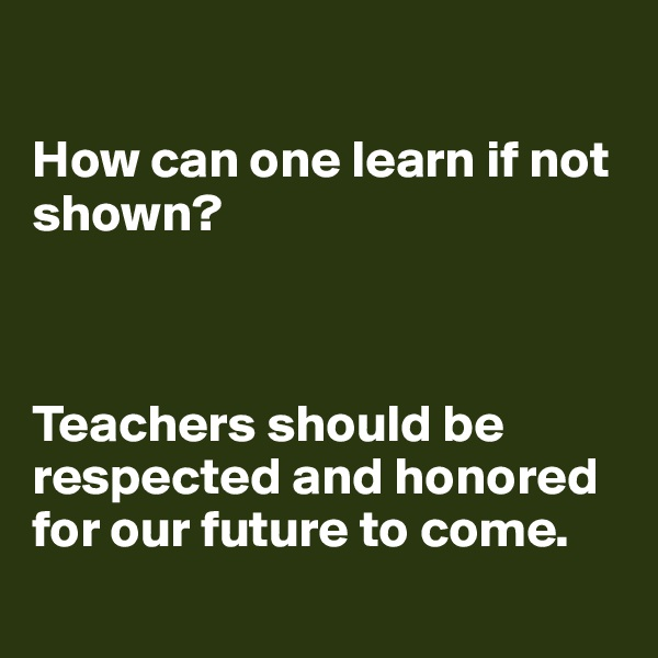 How can one learn if not shown?      Teachers should be respected and honored for our future to come.