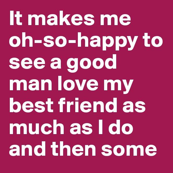 It makes me oh-so-happy to see a good man love my best friend as much as I do and then some