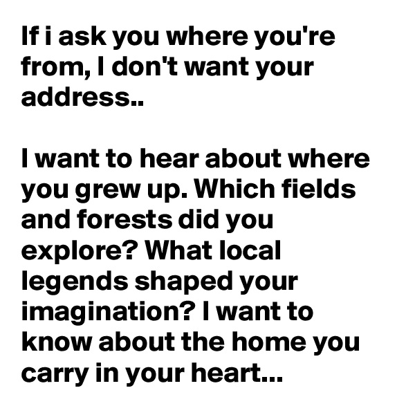 If i ask you where you're from, I don't want your address..  I want to hear about where you grew up. Which fields and forests did you explore? What local legends shaped your imagination? I want to know about the home you carry in your heart...