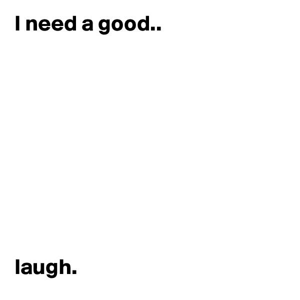 I need a good..           laugh.