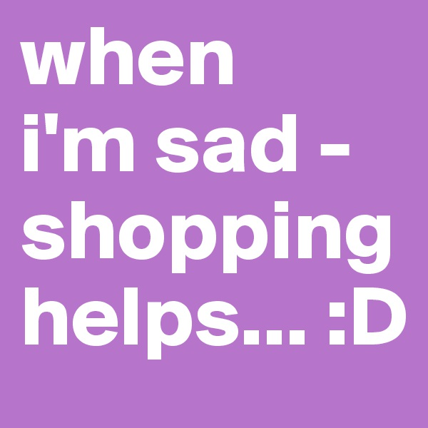 when  i'm sad - shopping helps... :D