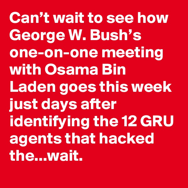Can't wait to see how George W. Bush's one-on-one meeting with Osama Bin Laden goes this week just days after identifying the 12 GRU agents that hacked the...wait.