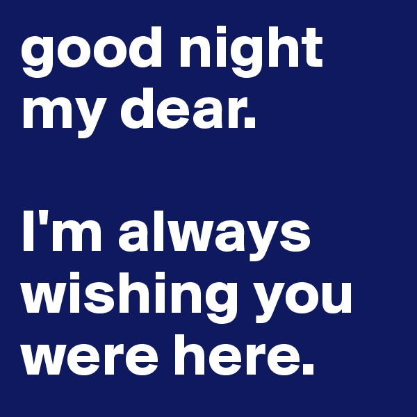 good night my dear.  I'm always wishing you were here.