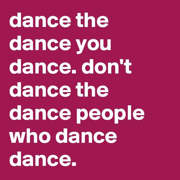 dance the dance you dance. don't dance the dance people who dance dance.