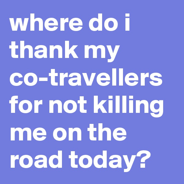 where do i thank my co-travellers for not killing me on the road today?