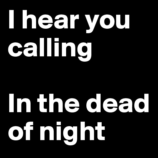 I hear you calling  In the dead of night