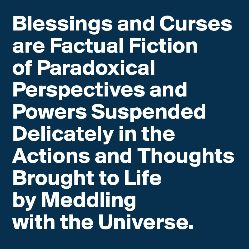 Blessings and Curses are Factual Fiction  of Paradoxical Perspectives and Powers Suspended Delicately in the Actions and Thoughts Brought to Life  by Meddling  with the Universe.