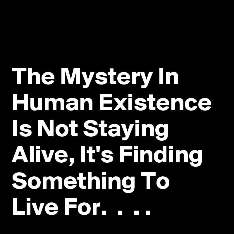 The Mystery In Human Existence Is Not Staying Alive, It's Finding Something To Live For.  .  . .