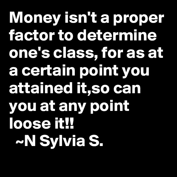 Money isn't a proper factor to determine one's class, for as at a certain point you attained it,so can you at any point loose it!!   ~N Sylvia S.