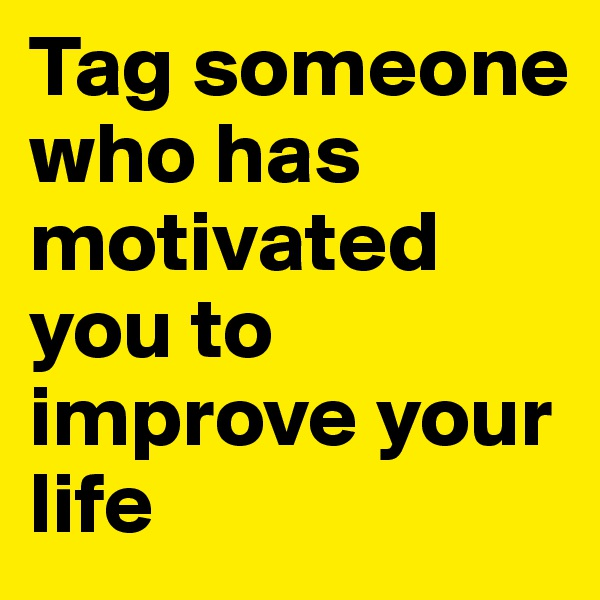 Tag someone who has motivated you to improve your life