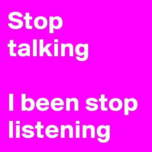 Stop talking  I been stop listening