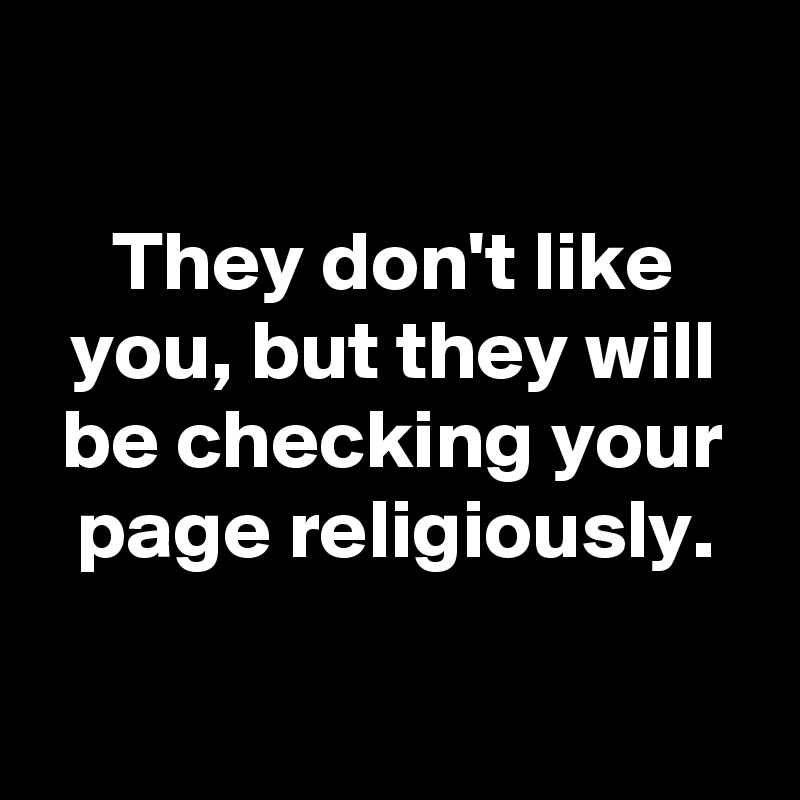 They don't like you, but they will be checking your page religiously.