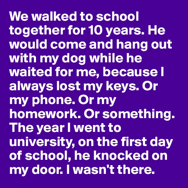 We walked to school together for 10 years. He would come and hang out with my dog while he waited for me, because I always lost my keys. Or my phone. Or my homework. Or something. The year I went to university, on the first day of school, he knocked on my door. I wasn't there.