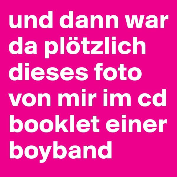 und dann war da plötzlich dieses foto von mir im cd booklet einer boyband