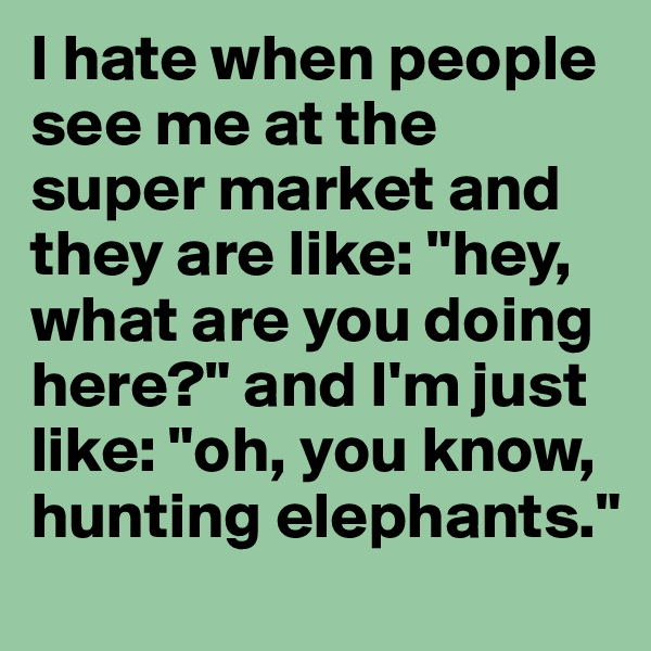 "I hate when people see me at the super market and they are like: ""hey, what are you doing here?"" and I'm just like: ""oh, you know, hunting elephants."""